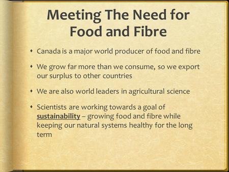 Meeting The Need for Food and Fibre  Canada is a major world producer of food and fibre  We grow far more than we consume, so we export our surplus to.