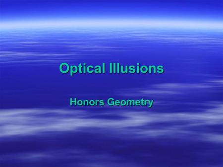 Optical Illusions Honors Geometry. How do optical illusions happen?  Many of us have at least once come across optical illusions in our lifetime. Beside.