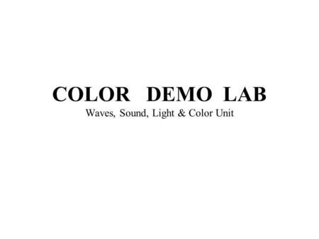 COLOR DEMO LAB Waves, Sound, Light & Color Unit 1. Visible light is the small part of the Electromagnetic Spectrum that humans can see. 2. The wavelengths.