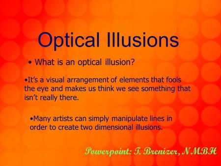 Optical Illusions What is an optical illusion? It's a visual arrangement of elements that fools the eye and makes us think we see something that isn't.
