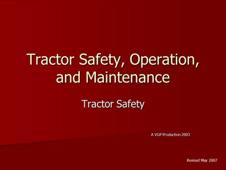 Tractor Safety, Operation, and Maintenance Tractor Safety A VGP Production 2003 Revised May 2007.