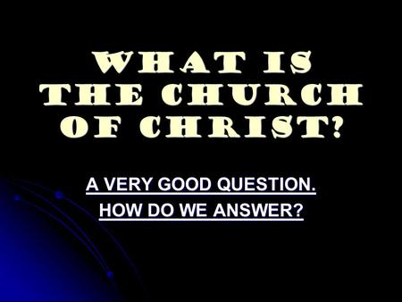 What Is The Church Of Christ? A VERY GOOD QUESTION. HOW DO WE ANSWER?