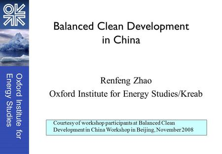 Oxford Institute forEnergy Studies Balanced Clean Development in China Renfeng Zhao Oxford Institute for Energy Studies/Kreab Courtesy of workshop participants.
