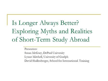 Is Longer Always Better? Exploring Myths and Realities of Short-Term Study Abroad Presenters: Susan McGury, DePaul University Lynne Mitchell, University.