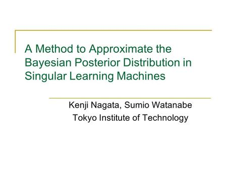 A Method to Approximate the Bayesian Posterior Distribution in Singular Learning Machines Kenji Nagata, Sumio Watanabe Tokyo Institute of Technology.