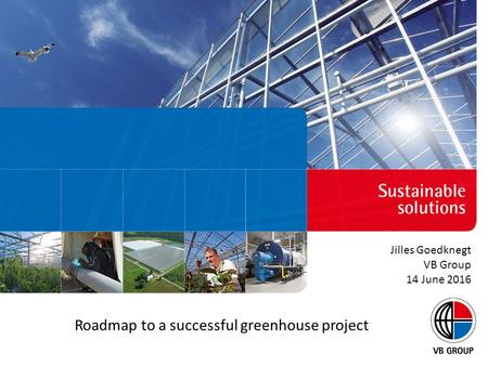 Roadmap to a successful greenhouse project Jilles Goedknegt VB Group 14 June 2016.