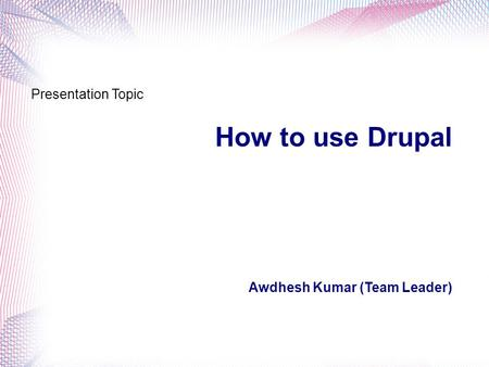 How to use Drupal Awdhesh Kumar (Team Leader) Presentation Topic.