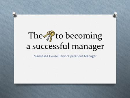 The to becoming a successful manager Markiesha House Senior Operations Manager.
