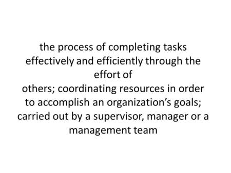 The process of completing tasks effectively and efficiently through the effort of others; coordinating resources in order to accomplish an organization's.