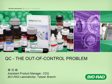 QC - THE OUT-OF-CONTROL PROBLEM 謝 昆 穎 Assistant Product Manager, CDG BIO-RAD Laboratories, Taiwan Branch.