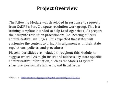 Project Overview The following Module was developed in response to requests from CADRE's Part C dispute resolution work group. This is a training template.