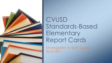 Kindergarten to Sixth Grade 2016-2017 CVUSD Standards-Based Elementary Report Cards.