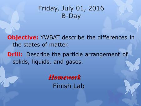 Friday, July 01, 2016 B-Day Objective: YWBAT describe the differences in the states of matter. Drill: Describe the particle arrangement of solids, liquids,