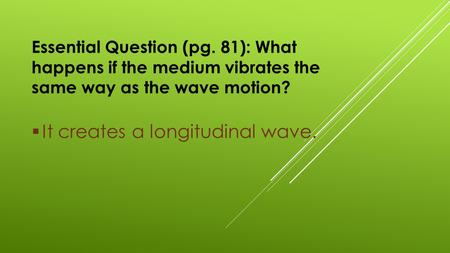 Essential Question (pg. 81): What happens if the medium vibrates the same way as the wave motion?  It creates a longitudinal wave.