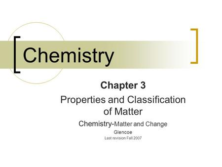 Chemistry Chapter 3 Properties and Classification of Matter Chemistry- Matter and Change Glencoe Last revision Fall 2007.