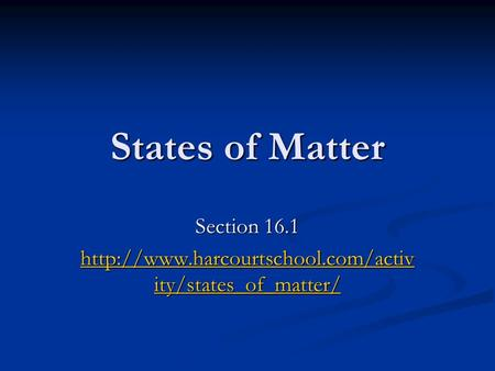 States of Matter Section 16.1  ity/states_of_matter/  ity/states_of_matter/