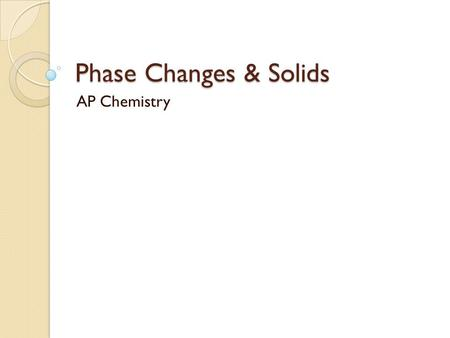 Phase Changes & Solids AP Chemistry. Phase Changes.