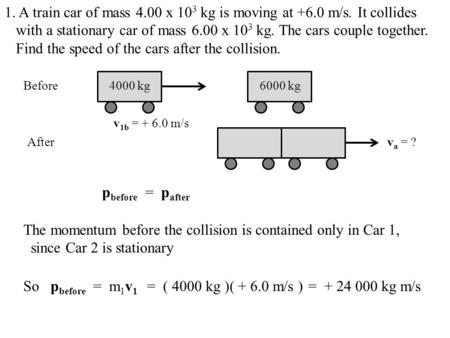 1. A train car of mass 4.00 x 10 3 kg is moving at +6.0 m/s. It collides with a stationary car of mass 6.00 x 10 3 kg. The cars couple together. Find the.