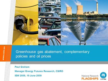 Www.csiro.au Greenhouse gas abatement, complementary policies and oil prices Paul Graham Manager Energy Futures Research, CSIRO IEW 2009, 19 June 2009.