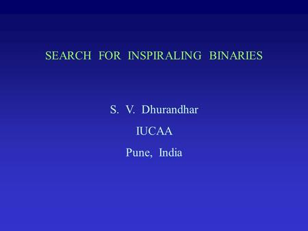 SEARCH FOR INSPIRALING BINARIES S. V. Dhurandhar IUCAA Pune, India.