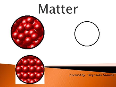 Matter Created by : Reynaldo Thomas. What is Matter?  An object which takes up space and have mass is called matter.  Everything in your environment.