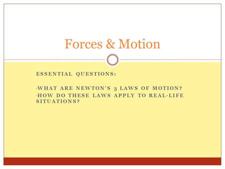 ESSENTIAL QUESTIONS: WHAT ARE NEWTON'S 3 LAWS OF MOTION? HOW DO THESE LAWS APPLY TO REAL-LIFE SITUATIONS? Forces & Motion.