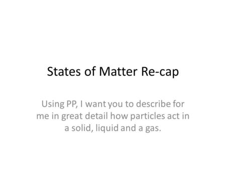 States of Matter Re-cap Using PP, I want you to describe for me in great detail how particles act in a solid, liquid and a gas.