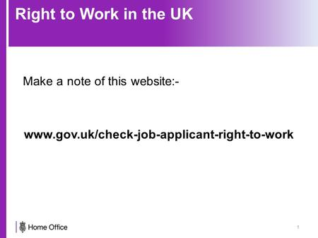 Right to Work in the UK Make a note of this website:- www.gov.uk/check-job-applicant-right-to-work 1.