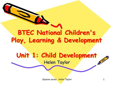 Session seven. Helen Taylor1 BTEC National Children's Play, Learning & Development Unit 1: Child Development Helen Taylor.