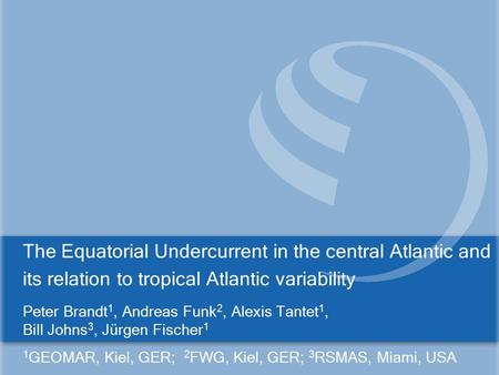 The Equatorial Undercurrent in the central Atlantic and its relation to tropical Atlantic variability Peter Brandt 1, Andreas Funk 2, Alexis Tantet 1,