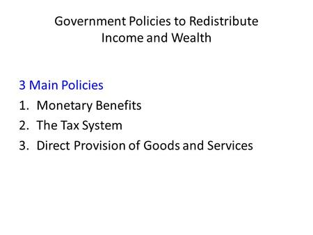 Government Policies to Redistribute Income and Wealth 3 Main Policies 1.Monetary Benefits 2.The Tax System 3.Direct Provision of Goods and Services.