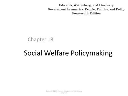 Social Welfare Policymaking Chapter 18 Copyright © 2009 Pearson Education, Inc. Publishing as Longman. Edwards, Wattenberg, and Lineberry Government in.