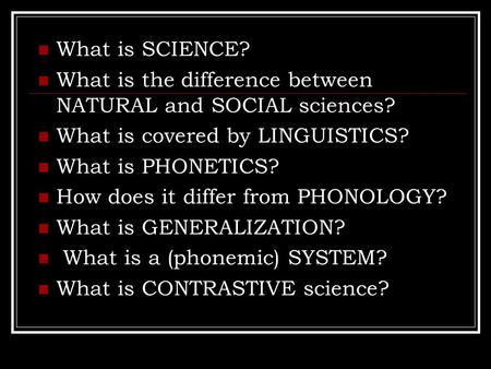 What is SCIENCE? What is the difference between NATURAL and SOCIAL sciences? What is covered by LINGUISTICS? What is PHONETICS? How does it differ from.
