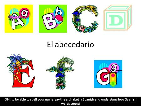 El abecedario Obj: to be able to spell your name; say the alphabet in Spanish and understand how Spanish words sound.