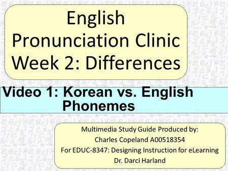 English Pronunciation Clinic Week 2: Differences Multimedia Study Guide Produced by: Charles Copeland A00518354 For EDUC-8347: Designing Instruction for.