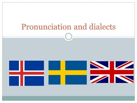 Pronunciation and dialects. How some languages can help pronouncing English Icelandic Swedish English.