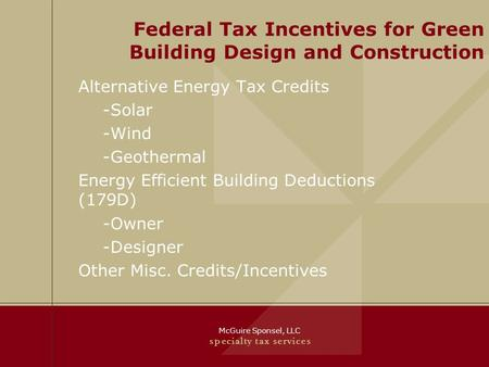 McGuire Sponsel, LLC s p e c i a l t y t a x s e r v i c e s Federal Tax Incentives for Green Building Design and Construction Alternative Energy Tax Credits.