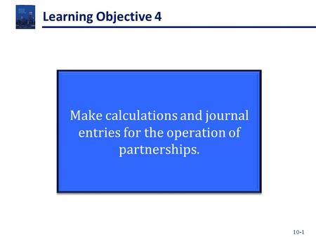 10-1 Learning Objective 4 Make calculations and journal entries for the operation of partnerships.