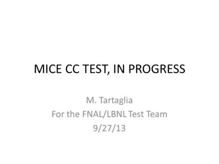 MICE CC TEST, IN PROGRESS M. Tartaglia For the FNAL/LBNL Test Team 9/27/13.