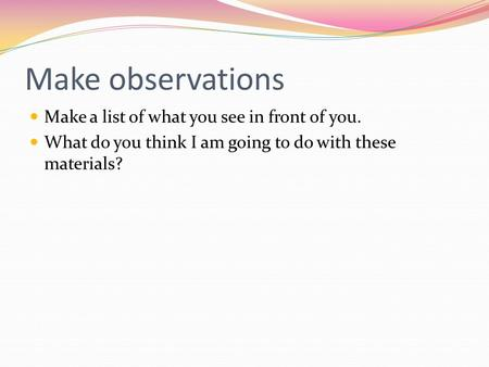 Make observations Make a list of what you see in front of you. What do you think I am going to do with these materials?