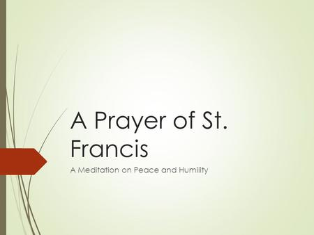 A Prayer of St. Francis A Meditation on Peace and Humility.
