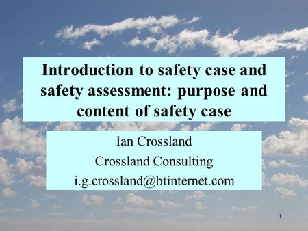 1 Introduction to safety case and safety assessment: purpose and content of safety case Ian Crossland Crossland Consulting