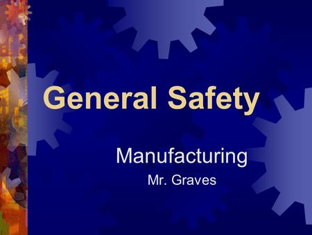 General Safety Manufacturing Mr. Graves. Safety Defined  Safety is understanding a danger exists and modifying what you do or how you do it to limit.