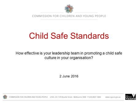 Child Safe Standards How effective is your leadership team in promoting a child safe culture in your organisation? 2 June 2016.