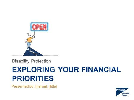 EXPLORING YOUR FINANCIAL PRIORITIES Disability Protection Presented by: [name], [title]