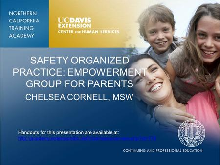 SAFETY ORGANIZED PRACTICE: EMPOWERMENT GROUP FOR PARENTS CHELSEA CORNELL, MSW Handouts for this presentation are available at: