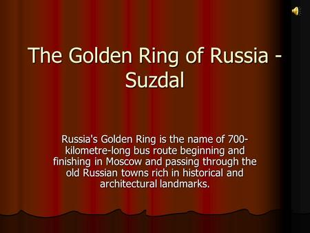 The Golden Ring of Russia - Suzdal Russia's Golden Ring is the name of 700- kilometre-long bus route beginning and finishing in Moscow and passing through.