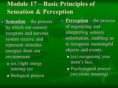 Module 17 – Basic Principles of Sensation & Perception Sensation – the process by which our sensory receptors and nervous system receive and represent.
