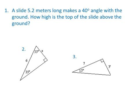 1.A slide 5.2 meters long makes a 40 o angle with the ground. How high is the top of the slide above the ground? 2. 3.