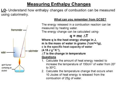 LO- Understand how enthalpy changes of combustion can be measured using calorimetry. Measuring Enthalpy Changes What can you remember from GCSE? The energy.